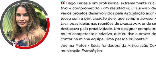 Tiago Farias é um profissional extremamente criativo e comprometido com o resultado. O sucesso de vários projetos desenvolvidos pela Articulação aconteceu com a participação dele, que sempre apresentava boas ideias nas reuniões de brainstorm, onde se destacava pela proatividade. Um designer completo, muito competente e criativo, que eu tive o prazer de contar na minha equipe. Uma pessoa brilhante! Joelma Matos - Sócia fundadora da Articulação Comunicação Estratégica.