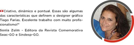 Criativo, dinâmico e pontual. Essas são algumas                     das características que definem o designer                     gráfico Tiago Faria. Excelente trabalho com muito                     profissionalismo! Sonia Zuim - Editora da Revista Comemorativa                     Seac-GO e Sindesp-GO.